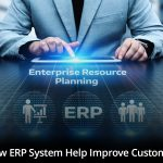 How Does the ERP System Help To Improve Customer Service?