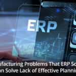 6 Manufacturing Problems That ERP Software Can Solve Lack of Effective Planning